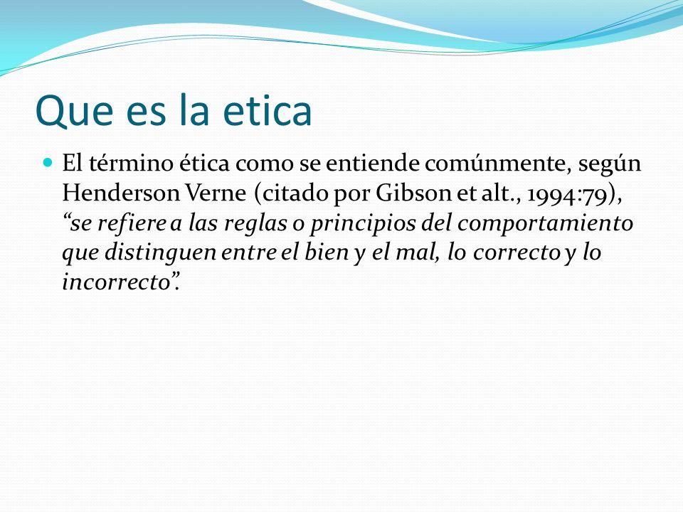 Que es la etica El término ética como se entiende comúnmente, según Henderson Verne (citado por Gibson et alt., 1994:79), se refiere a las reglas o pr
