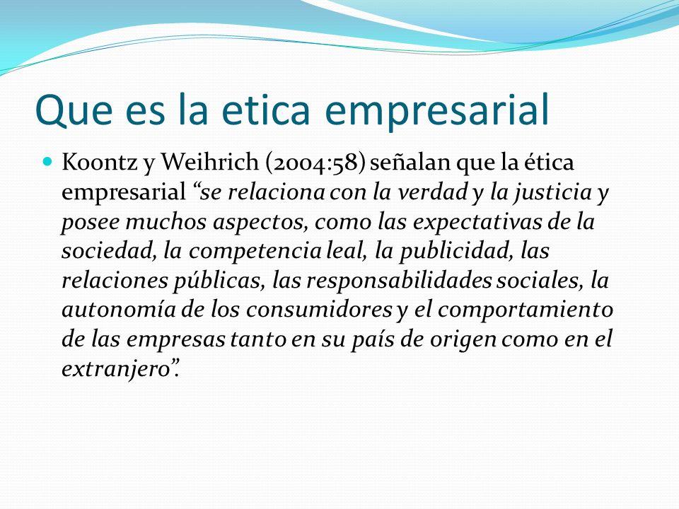 Que es la etica empresarial Koontz y Weihrich (2004:58) señalan que la ética empresarial se relaciona con la verdad y la justicia y posee muchos aspec