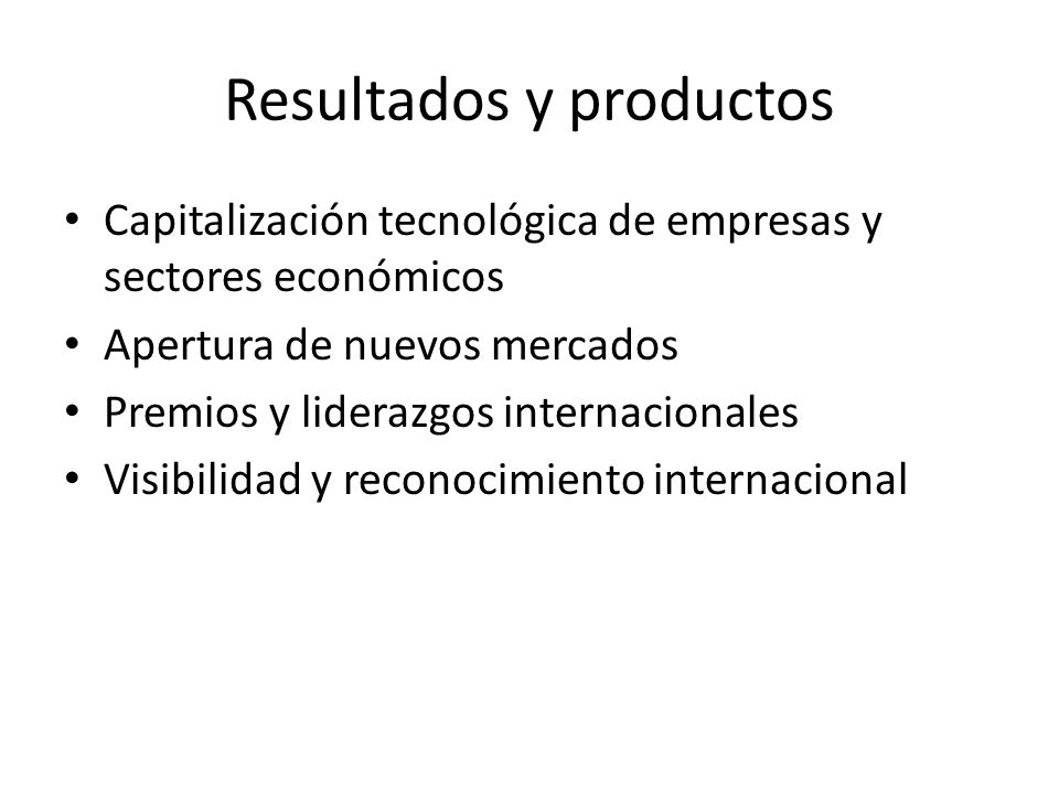 Resultados y productos Capitalización tecnológica de empresas y sectores económicos Apertura de nuevos mercados Premios y liderazgos internacionales Visibilidad y reconocimiento internacional