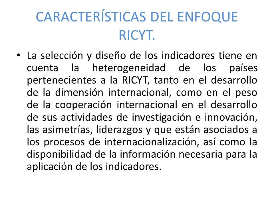 CARACTERÍSTICAS DEL ENFOQUE RICYT. La selección y diseño de los indicadores tiene en cuenta la heterogeneidad de los países pertenecientes a la RICYT,