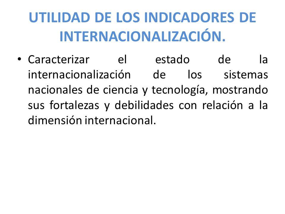UTILIDAD DE LOS INDICADORES DE INTERNACIONALIZACIÓN. Caracterizar el estado de la internacionalización de los sistemas nacionales de ciencia y tecnolo