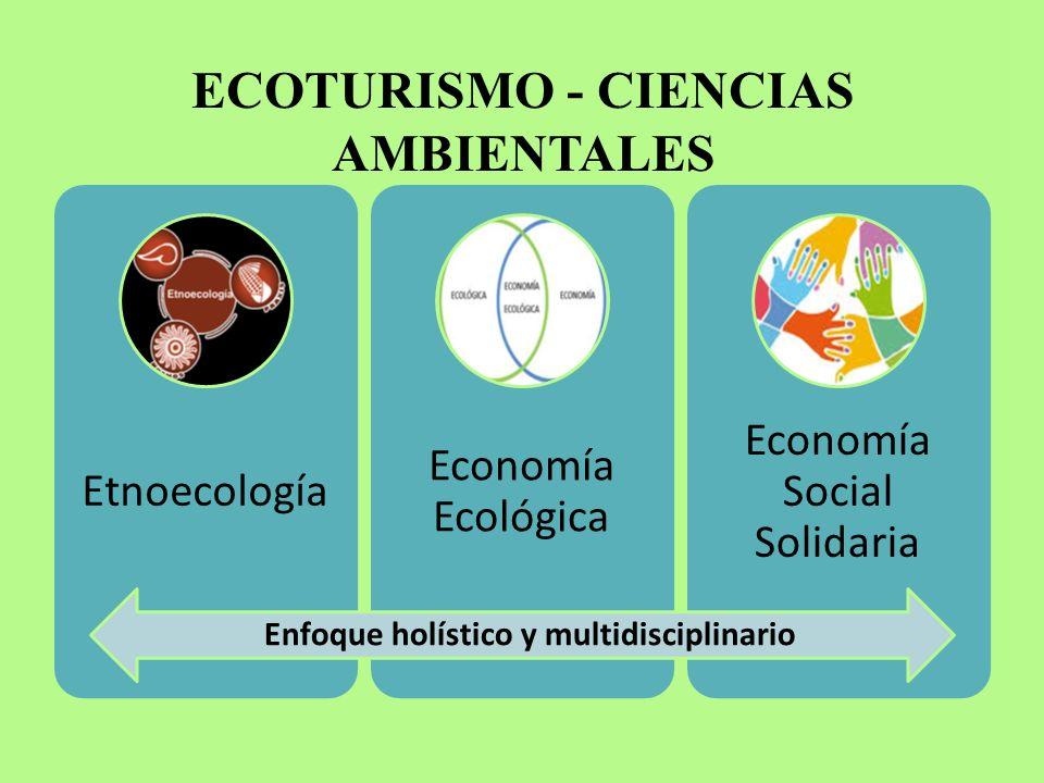 ECOTURISMO - CIENCIAS AMBIENTALES Etnoecología Economía Ecológica Economía Social Solidaria Enfoque holístico y multidisciplinario