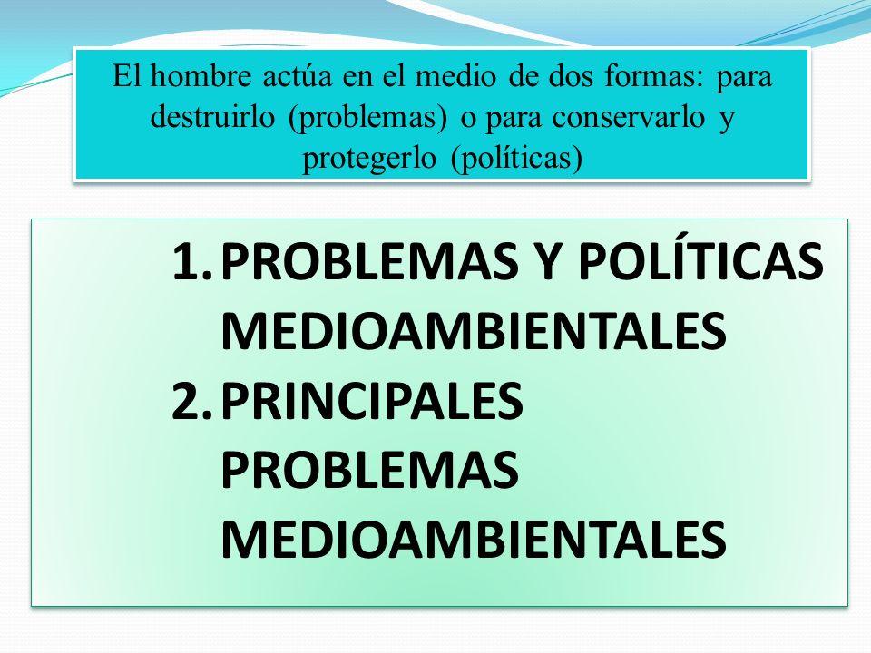 El hombre actúa en el medio de dos formas: para destruirlo (problemas) o para conservarlo y protegerlo (políticas) 1.PROBLEMAS Y POLÍTICAS MEDIOAMBIEN