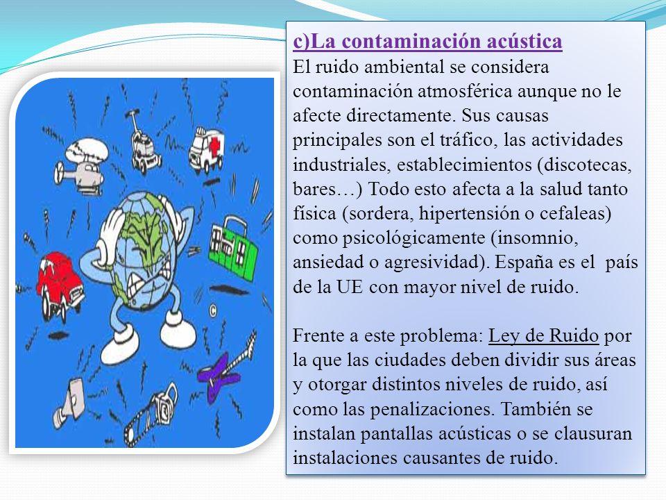 c)La contaminación acústica El ruido ambiental se considera contaminación atmosférica aunque no le afecte directamente. Sus causas principales son el
