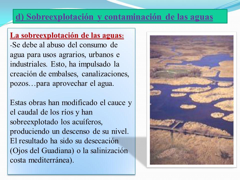 d) Sobreexplotación y contaminación de las aguas La sobreexplotación de las aguas : - Se debe al abuso del consumo de agua para usos agrarios, urbanos