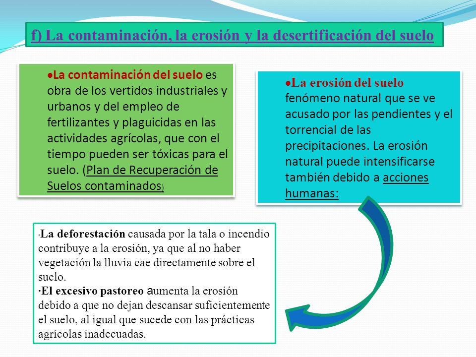 f) La contaminación, la erosión y la desertificación del suelo La contaminación del suelo es obra de los vertidos industriales y urbanos y del empleo