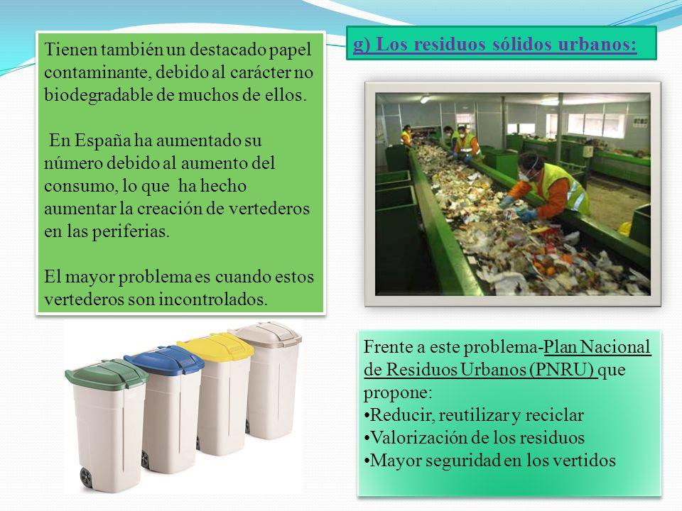 g) Los residuos sólidos urbanos: Tienen también un destacado papel contaminante, debido al carácter no biodegradable de muchos de ellos. En España ha