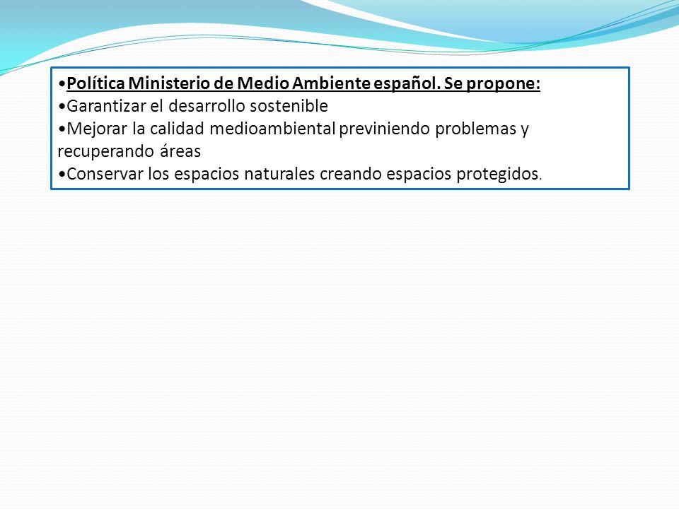 Política Ministerio de Medio Ambiente español. Se propone: Garantizar el desarrollo sostenible Mejorar la calidad medioambiental previniendo problemas