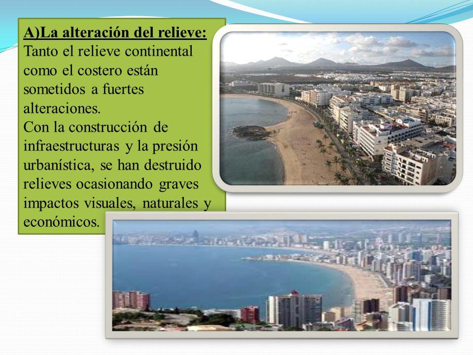 A)La alteración del relieve: Tanto el relieve continental como el costero están sometidos a fuertes alteraciones. Con la construcción de infraestructu