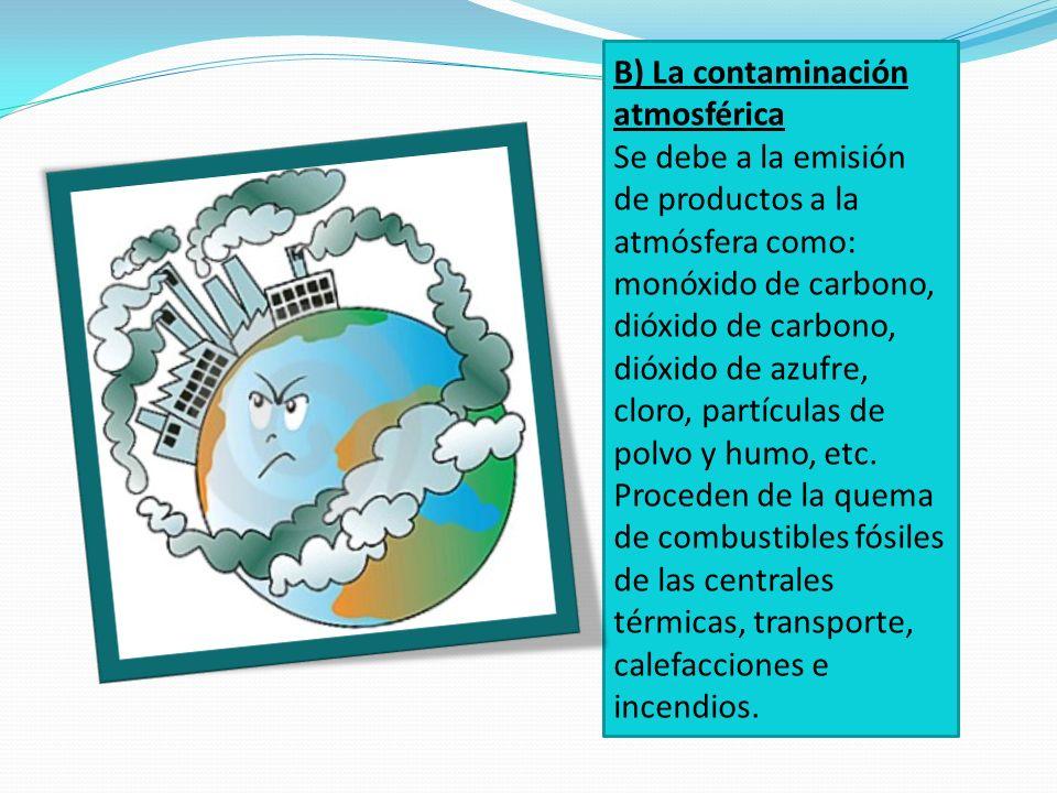 B) La contaminación atmosférica Se debe a la emisión de productos a la atmósfera como: monóxido de carbono, dióxido de carbono, dióxido de azufre, clo
