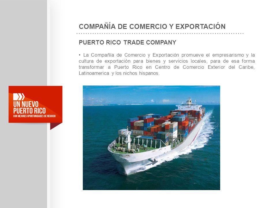 PUERTO RICO TRADE COMPANY La Compañía de Comercio y Exportación promueve el empresarismo y la cultura de exportación para bienes y servicios locales,