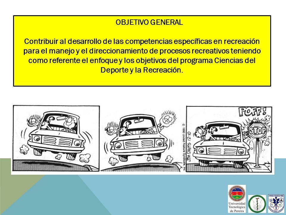 OBJETIVO GENERAL Contribuir al desarrollo de las competencias específicas en recreación para el manejo y el direccionamiento de procesos recreativos t