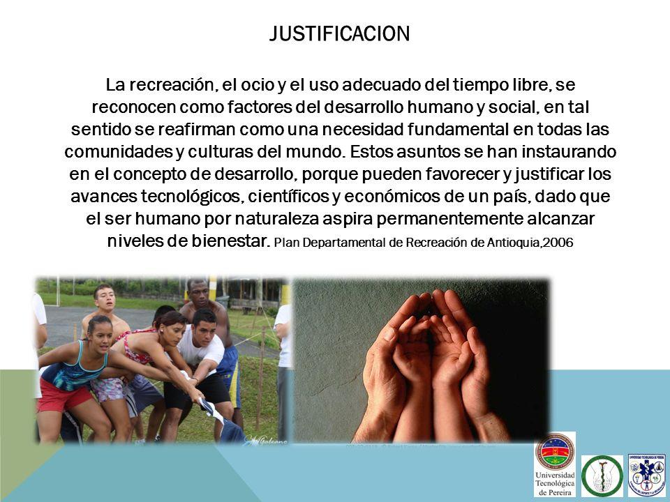 JUSTIFICACION La recreación, el ocio y el uso adecuado del tiempo libre, se reconocen como factores del desarrollo humano y social, en tal sentido se