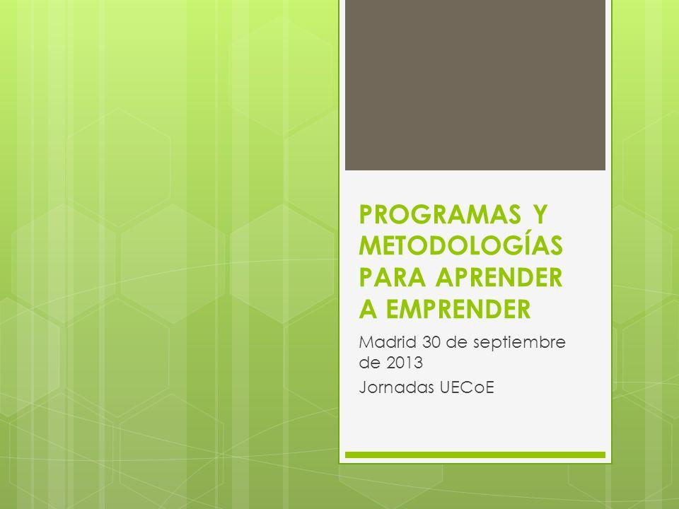 PROGRAMAS Y METODOLOGÍAS PARA APRENDER A EMPRENDER Madrid 30 de septiembre de 2013 Jornadas UECoE
