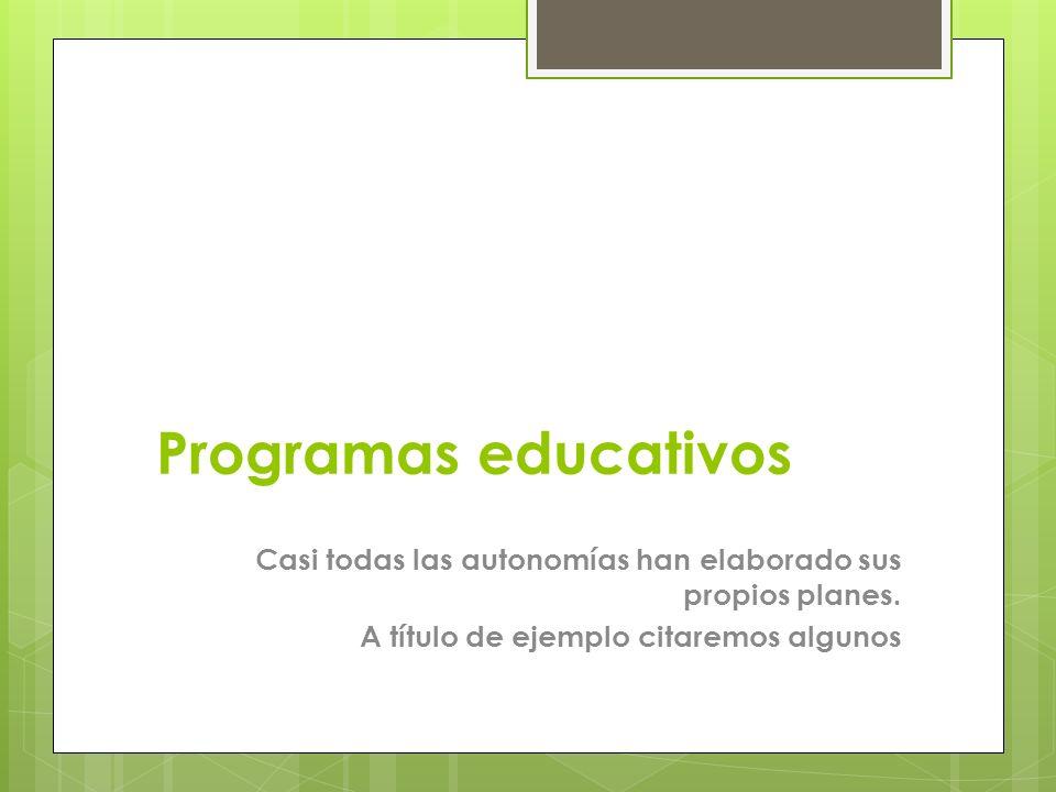 Programas educativos Casi todas las autonomías han elaborado sus propios planes. A título de ejemplo citaremos algunos