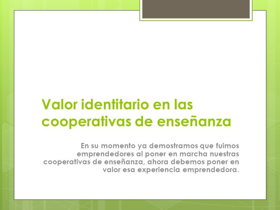 Valor identitario en las cooperativas de enseñanza En su momento ya demostramos que fuimos emprendedores al poner en marcha nuestras cooperativas de e