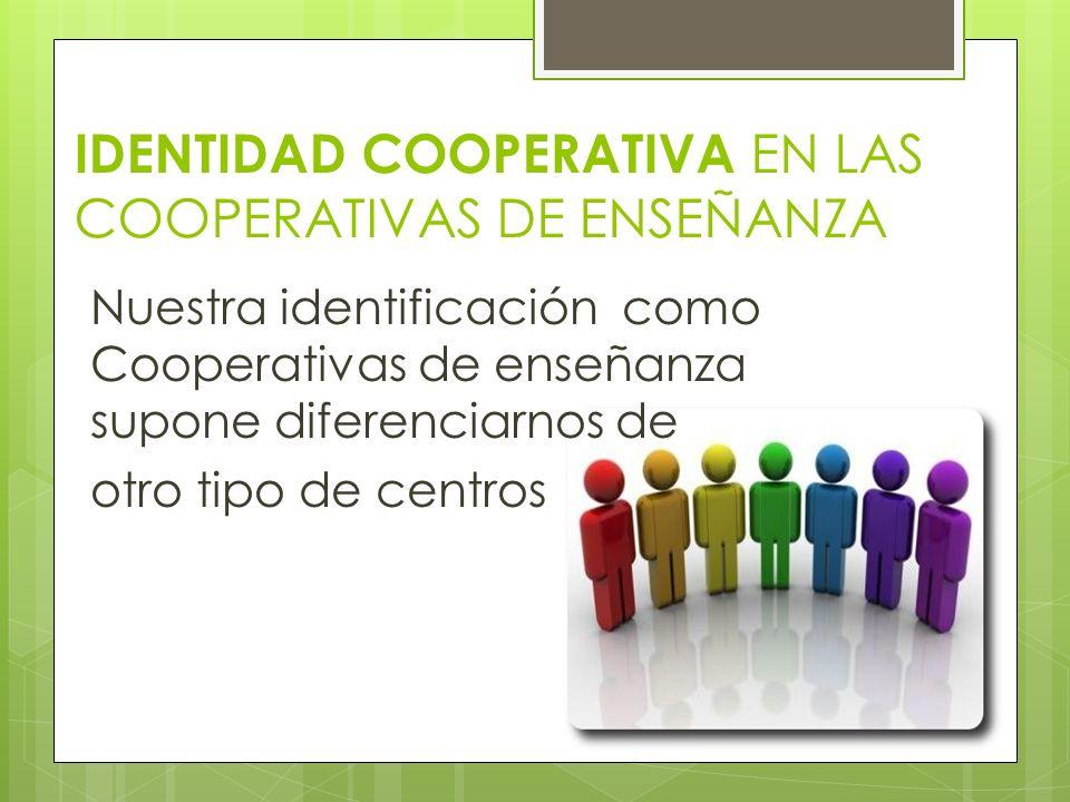 IDENTIDAD COOPERATIVA EN LAS COOPERATIVAS DE ENSEÑANZA Nuestra identificación como Cooperativas de enseñanza supone diferenciarnos de otro tipo de cen