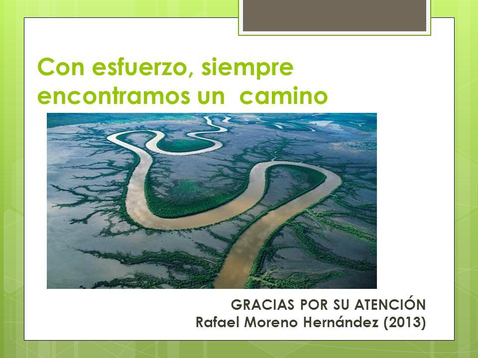 Con esfuerzo, siempre encontramos un camino GRACIAS POR SU ATENCIÓN Rafael Moreno Hernández (2013)