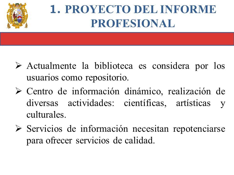 1. PROYECTO DEL INFORME PROFESIONAL Actualmente la biblioteca es considera por los usuarios como repositorio. Centro de información dinámico, realizac