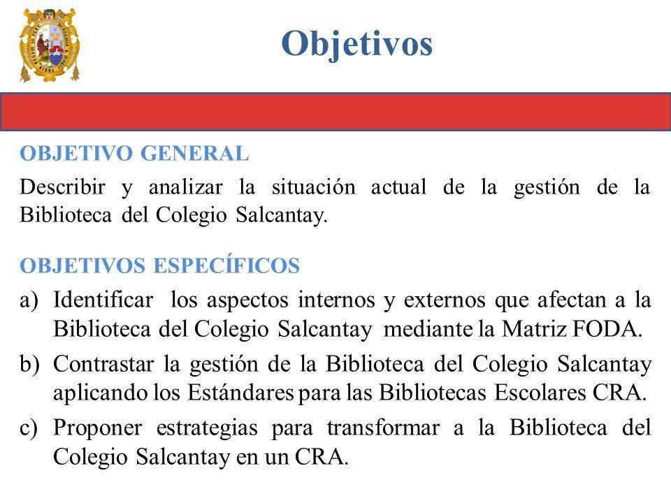 Objetivos OBJETIVO GENERAL Describir y analizar la situación actual de la gestión de la Biblioteca del Colegio Salcantay. OBJETIVOS ESPECÍFICOS a)Iden