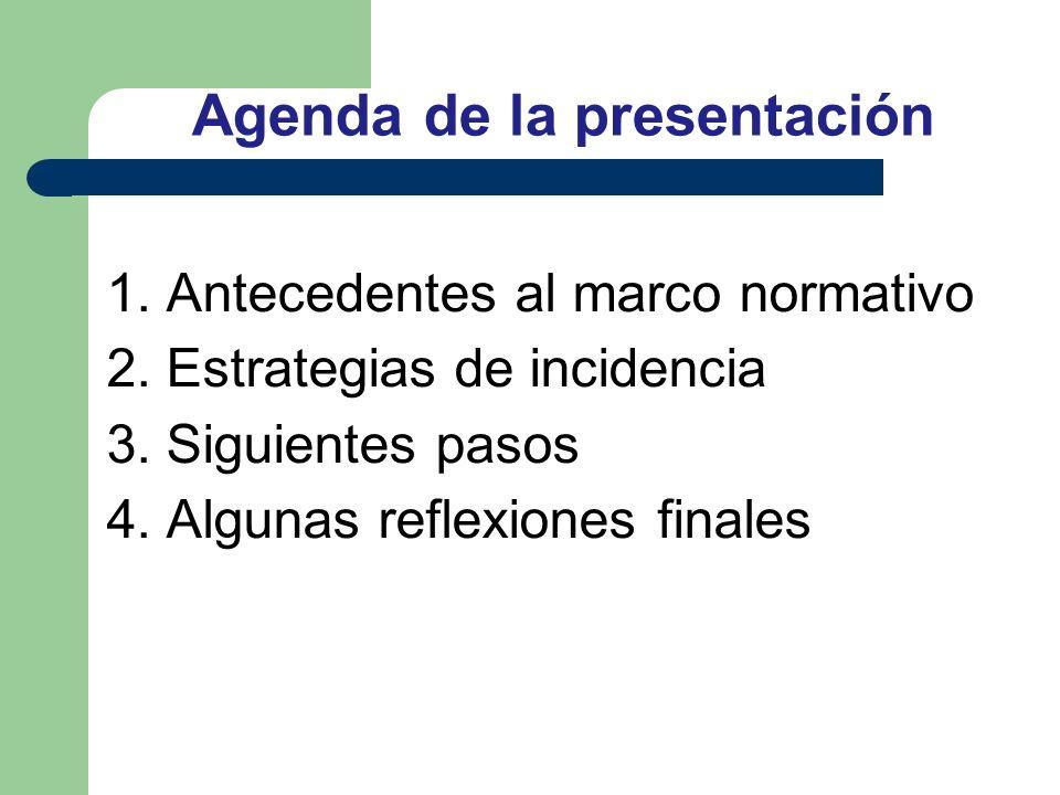 Agenda de la presentación 1.Antecedentes al marco normativo 2.Estrategias de incidencia 3.Siguientes pasos 4.Algunas reflexiones finales