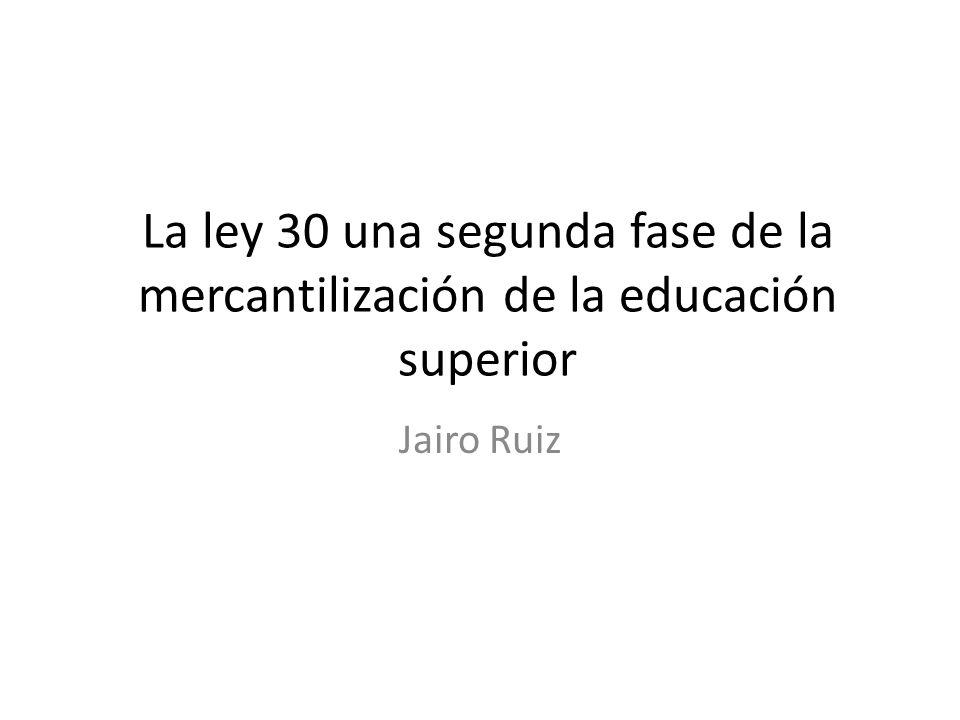 La ley 30 una segunda fase de la mercantilización de la educación superior Jairo Ruiz