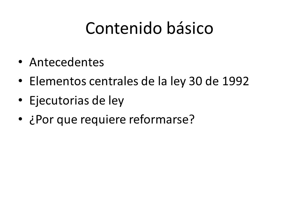 Contenido básico Antecedentes Elementos centrales de la ley 30 de 1992 Ejecutorias de ley ¿Por que requiere reformarse?