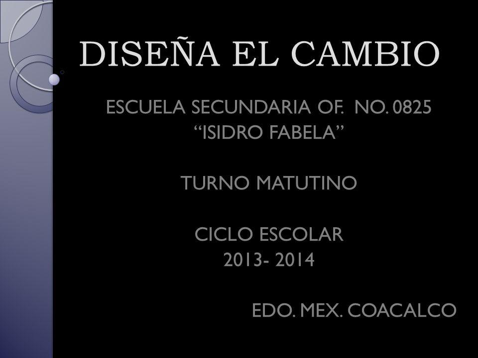 DISEÑA EL CAMBIO ESCUELA SECUNDARIA OF. NO. 0825 ISIDRO FABELA TURNO MATUTINO CICLO ESCOLAR 2013- 2014 EDO. MEX. COACALCO
