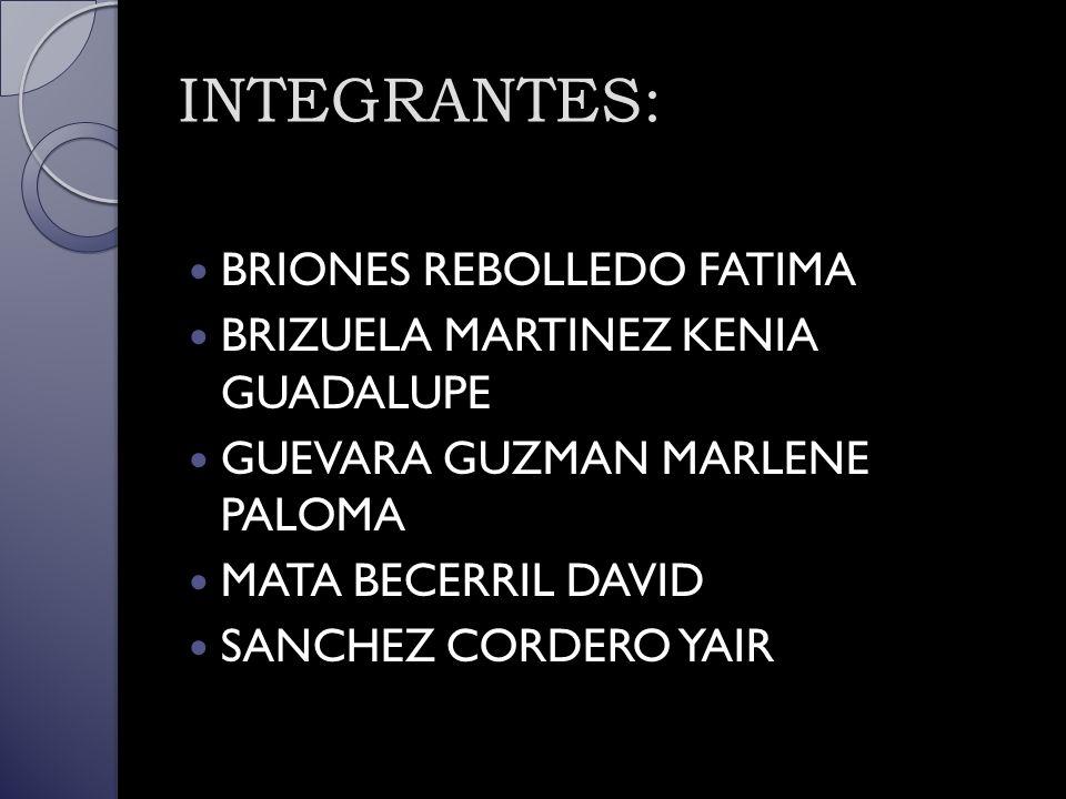 INTEGRANTES: BRIONES REBOLLEDO FATIMA BRIZUELA MARTINEZ KENIA GUADALUPE GUEVARA GUZMAN MARLENE PALOMA MATA BECERRIL DAVID SANCHEZ CORDERO YAIR