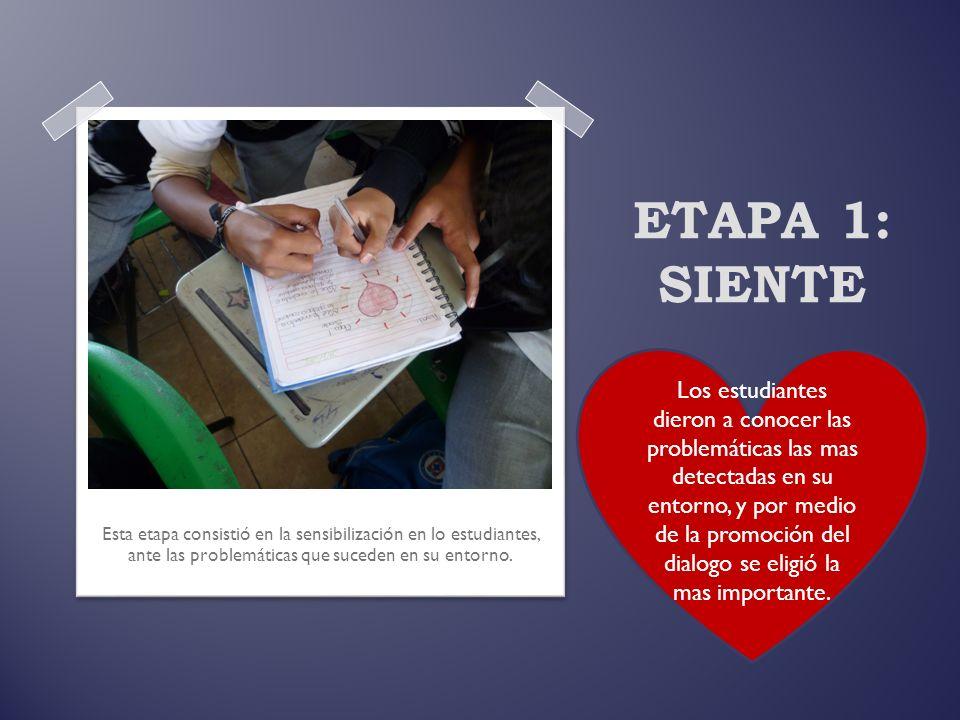 ETAPA 1: SIENTE Esta etapa consistió en la sensibilización en lo estudiantes, ante las problemáticas que suceden en su entorno. Los estudiantes dieron