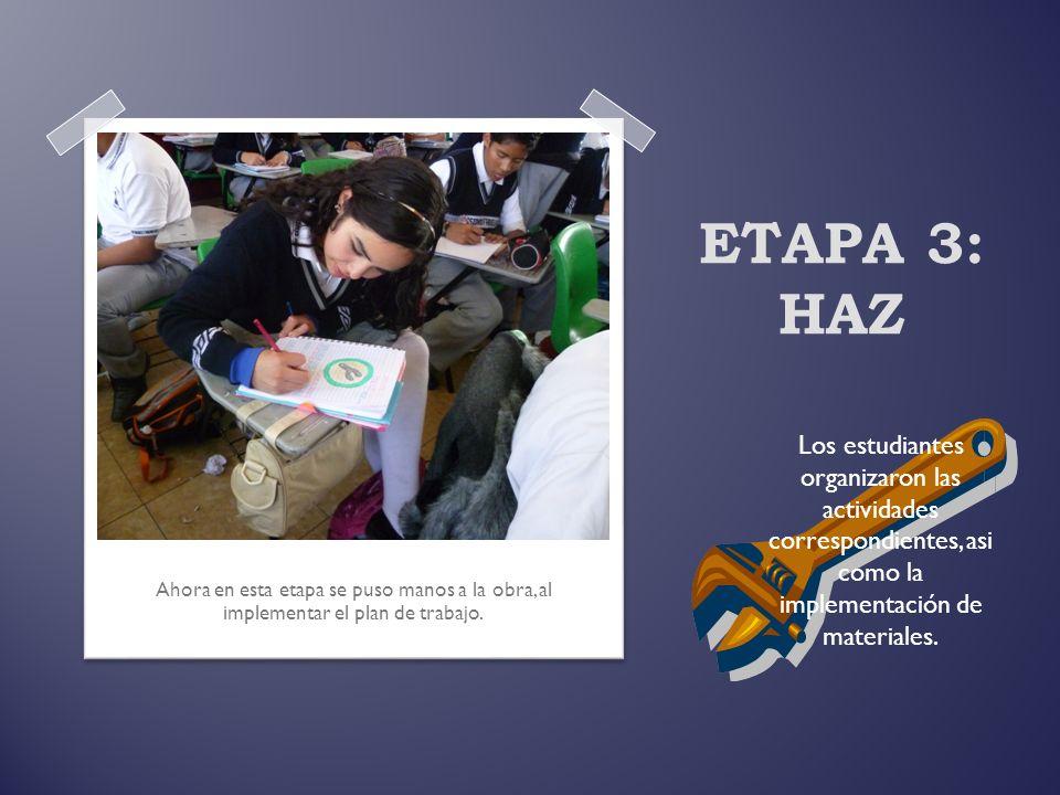 ETAPA 3: HAZ Ahora en esta etapa se puso manos a la obra, al implementar el plan de trabajo. Los estudiantes organizaron las actividades correspondien