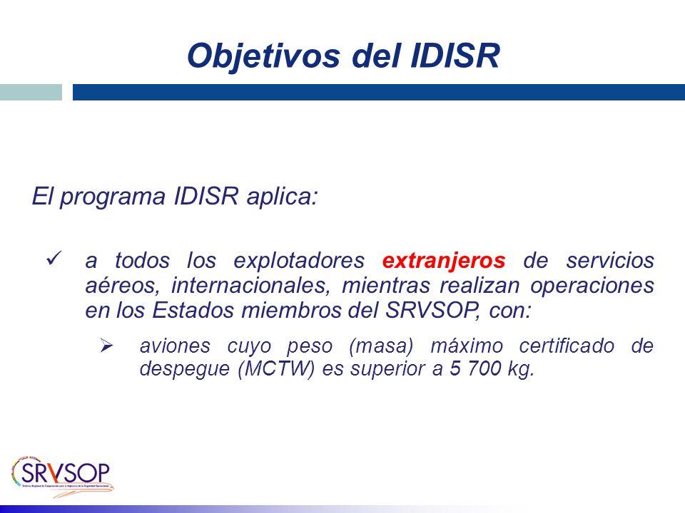 Objetivos del IDISR El programa IDISR aplica: a todos los explotadores extranjeros de servicios aéreos, internacionales, mientras realizan operaciones en los Estados miembros del SRVSOP, con: aviones cuyo peso (masa) máximo certificado de despegue (MCTW) es superior a 5 700 kg.