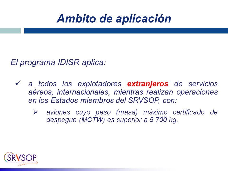 Ambito de aplicación El programa IDISR aplica: a todos los explotadores extranjeros de servicios aéreos, internacionales, mientras realizan operaciones en los Estados miembros del SRVSOP, con: aviones cuyo peso (masa) máximo certificado de despegue (MCTW) es superior a 5 700 kg.