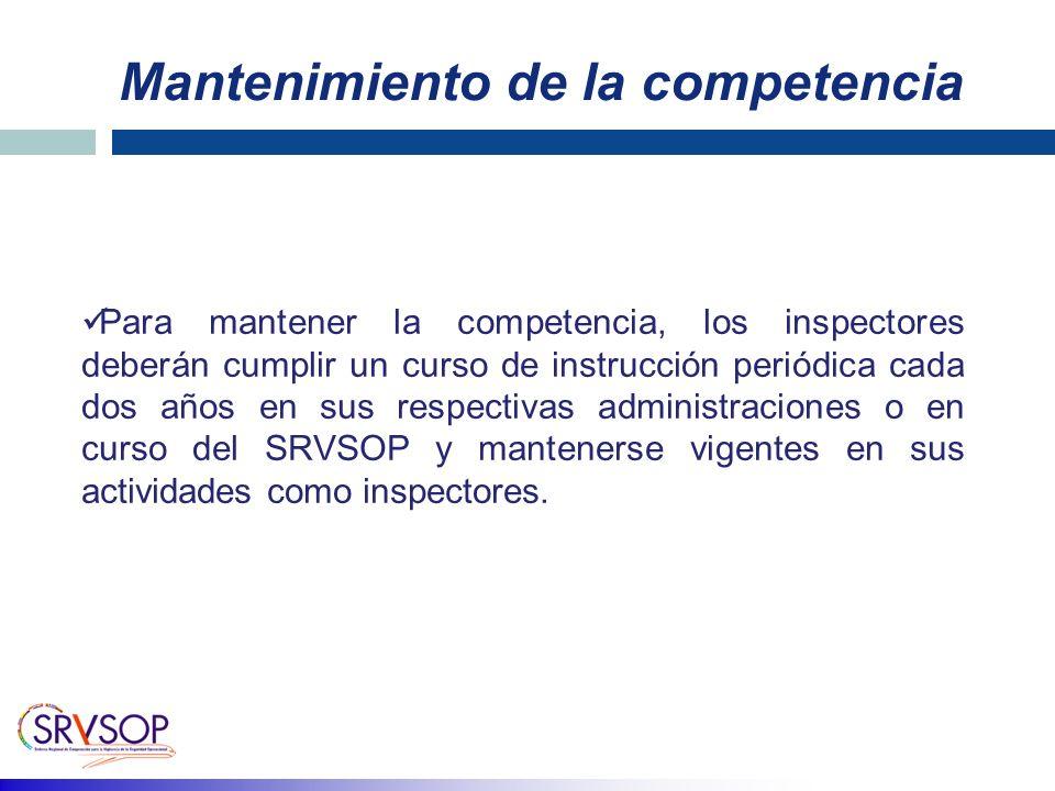 Para mantener la competencia, los inspectores deberán cumplir un curso de instrucción periódica cada dos años en sus respectivas administraciones o en curso del SRVSOP y mantenerse vigentes en sus actividades como inspectores.