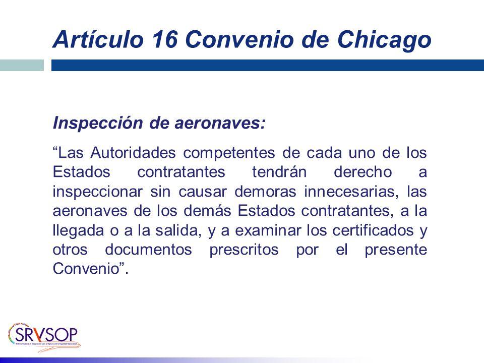 Artículo 16 Convenio de Chicago Inspección de aeronaves: Las Autoridades competentes de cada uno de los Estados contratantes tendrán derecho a inspeccionar sin causar demoras innecesarias, las aeronaves de los demás Estados contratantes, a la llegada o a la salida, y a examinar los certificados y otros documentos prescritos por el presente Convenio.