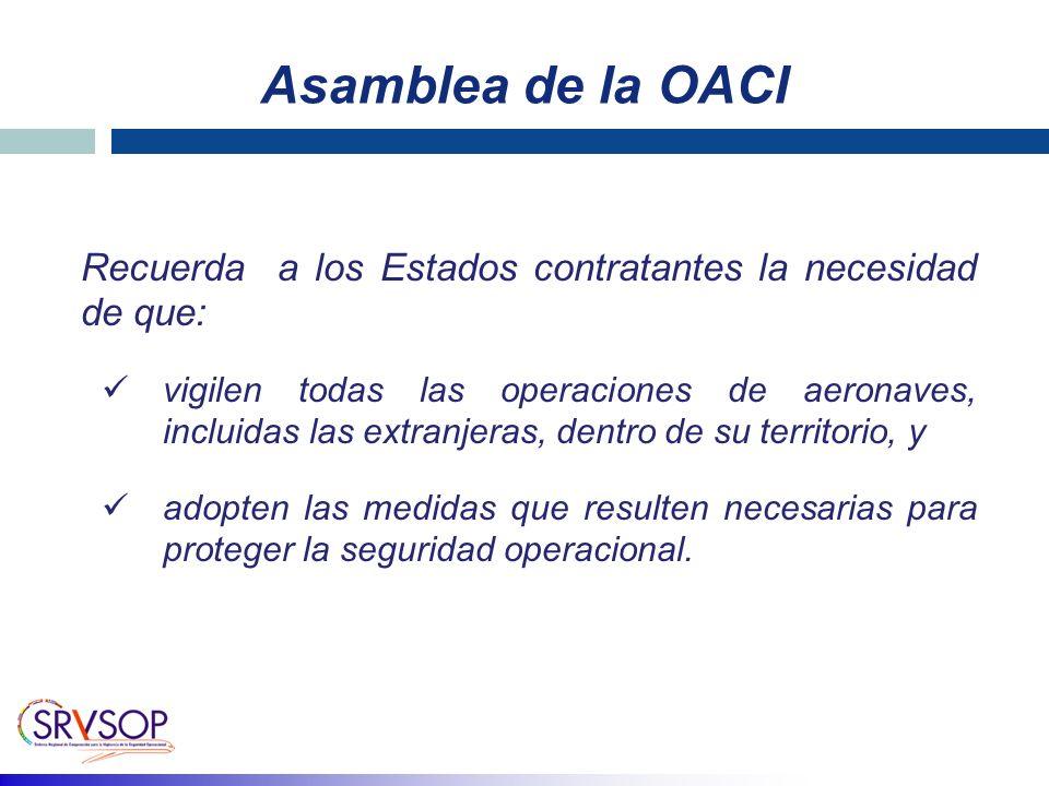 Asamblea de la OACI Recuerda a los Estados contratantes la necesidad de que: vigilen todas las operaciones de aeronaves, incluidas las extranjeras, dentro de su territorio, y adopten las medidas que resulten necesarias para proteger la seguridad operacional.