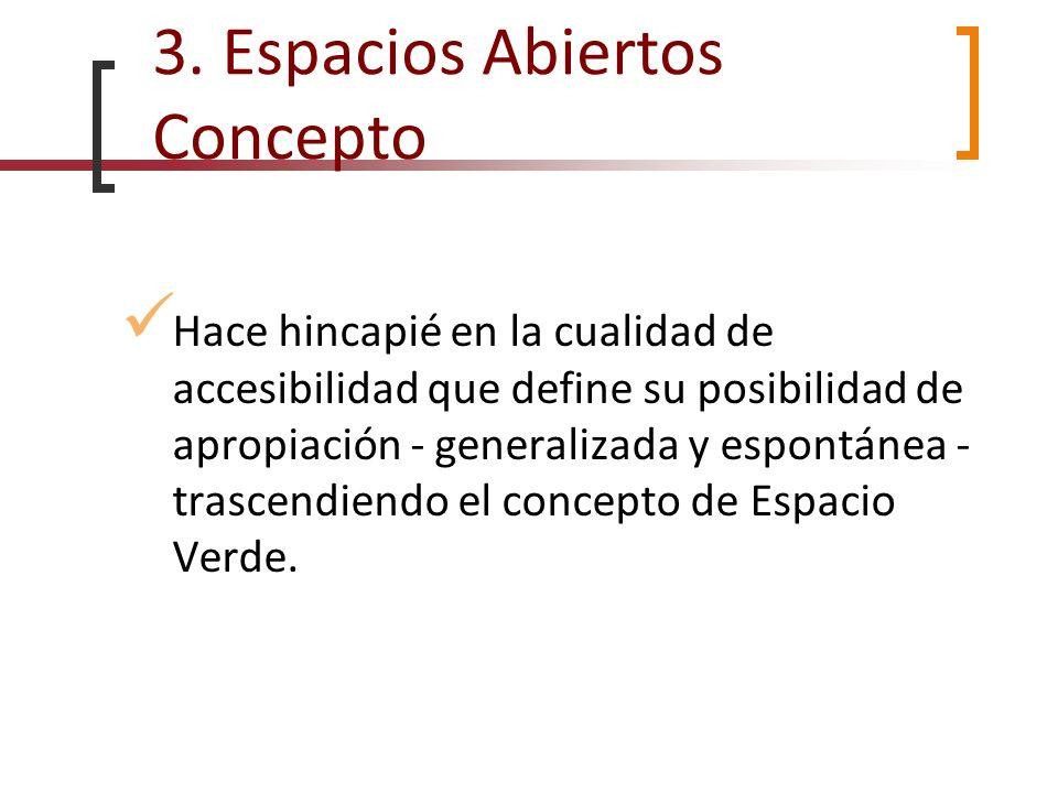 3. Espacios Abiertos Concepto Hace hincapié en la cualidad de accesibilidad que define su posibilidad de apropiación - generalizada y espontánea - tra