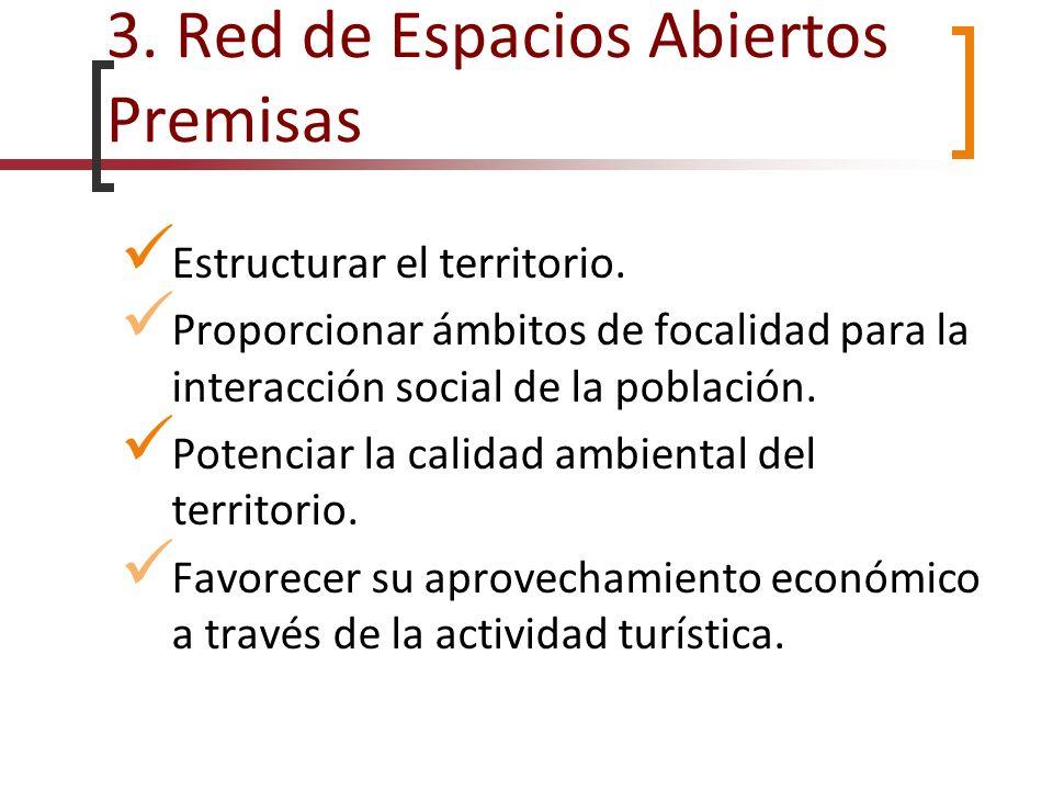 3. Red de Espacios Abiertos Premisas Estructurar el territorio. Proporcionar ámbitos de focalidad para la interacción social de la población. Potencia