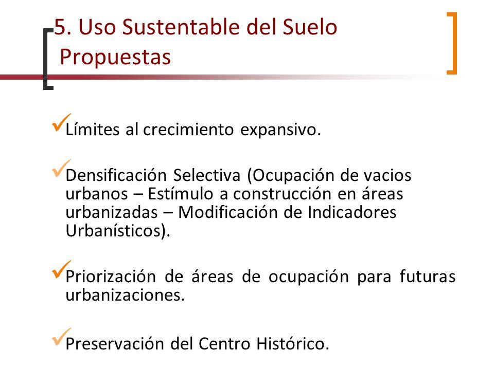 5. Uso Sustentable del Suelo Propuestas Límites al crecimiento expansivo. Densificación Selectiva (Ocupación de vacios urbanos – Estímulo a construcci