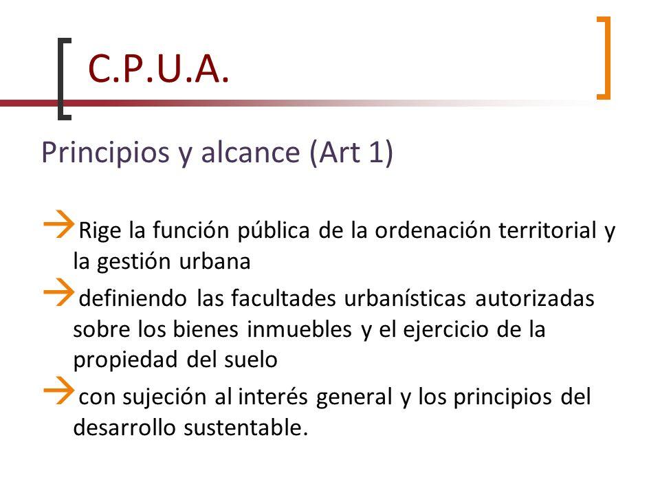 C.P.U.A. Principios y alcance (Art 1) Rige la función pública de la ordenación territorial y la gestión urbana definiendo las facultades urbanísticas