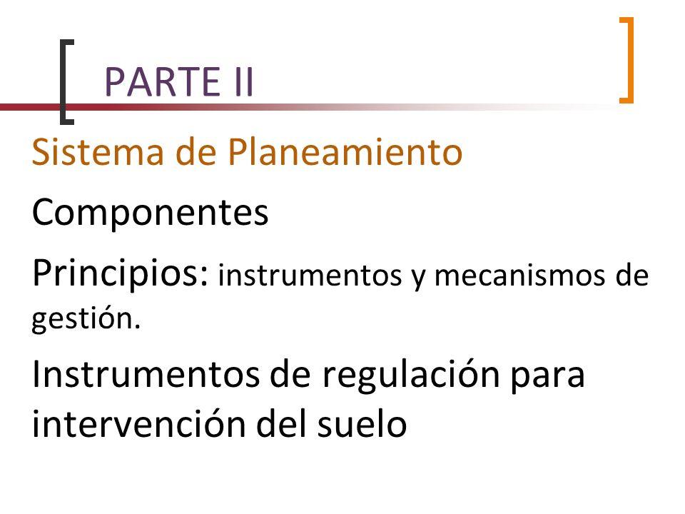 PARTE II Sistema de Planeamiento Componentes Principios: instrumentos y mecanismos de gestión. Instrumentos de regulación para intervención del suelo