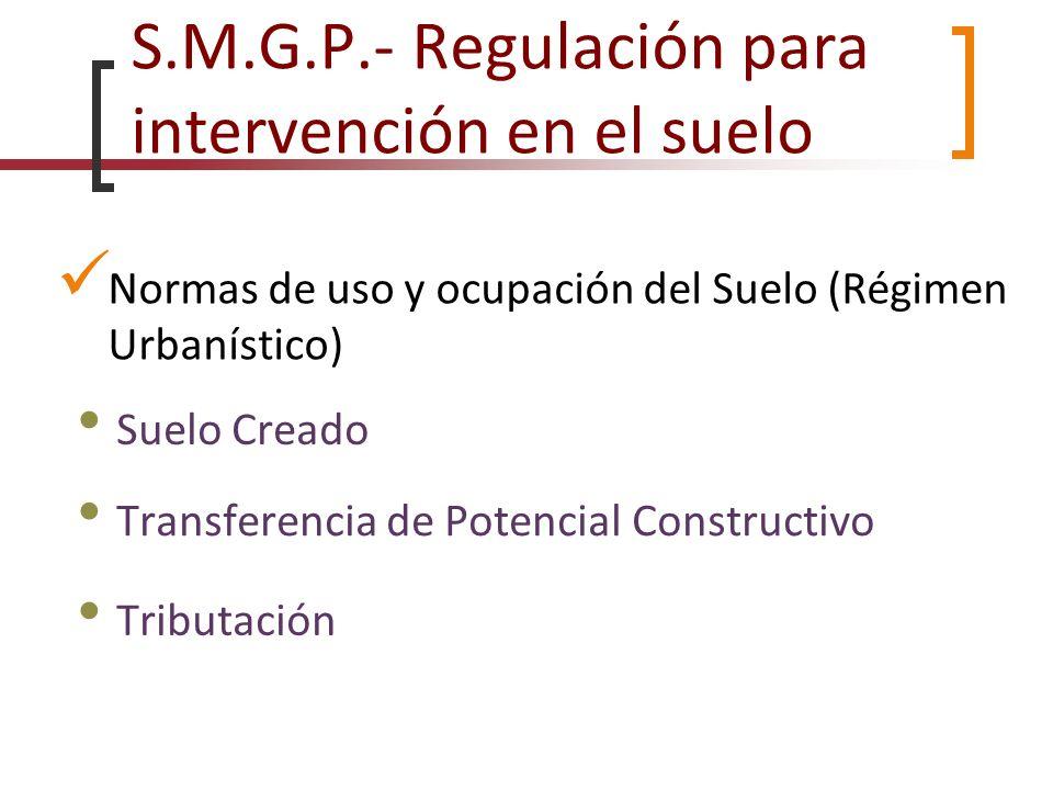 S.M.G.P.- Regulación para intervención en el suelo Normas de uso y ocupación del Suelo (Régimen Urbanístico) Transferencia de Potencial Constructivo S