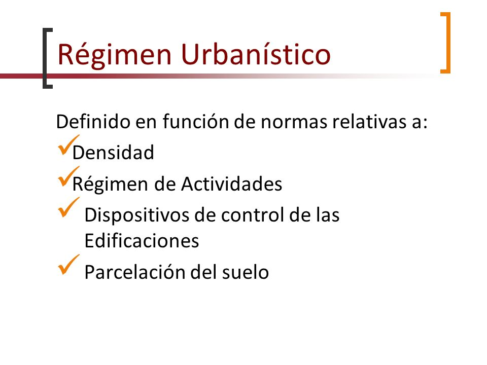 Régimen Urbanístico Definido en función de normas relativas a: Densidad Régimen de Actividades Dispositivos de control de las Edificaciones Parcelació