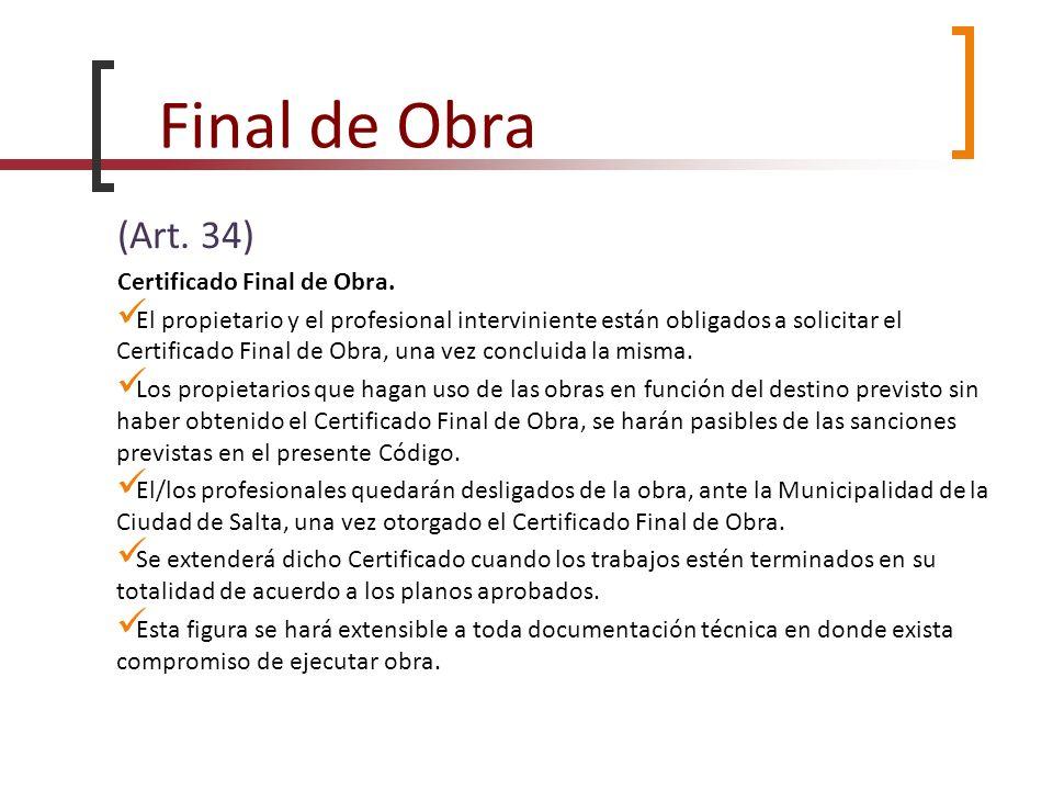 Final de Obra (Art. 34) Certificado Final de Obra. El propietario y el profesional interviniente están obligados a solicitar el Certificado Final de O