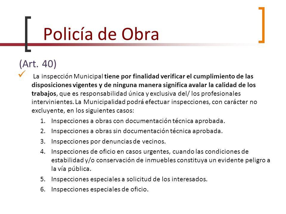 Policía de Obra (Art. 40) La inspección Municipal tiene por finalidad verificar el cumplimiento de las disposiciones vigentes y de ninguna manera sign