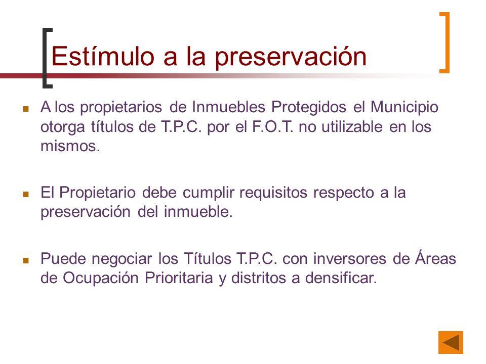 Estímulo a la preservación A los propietarios de Inmuebles Protegidos el Municipio otorga títulos de T.P.C. por el F.O.T. no utilizable en los mismos.