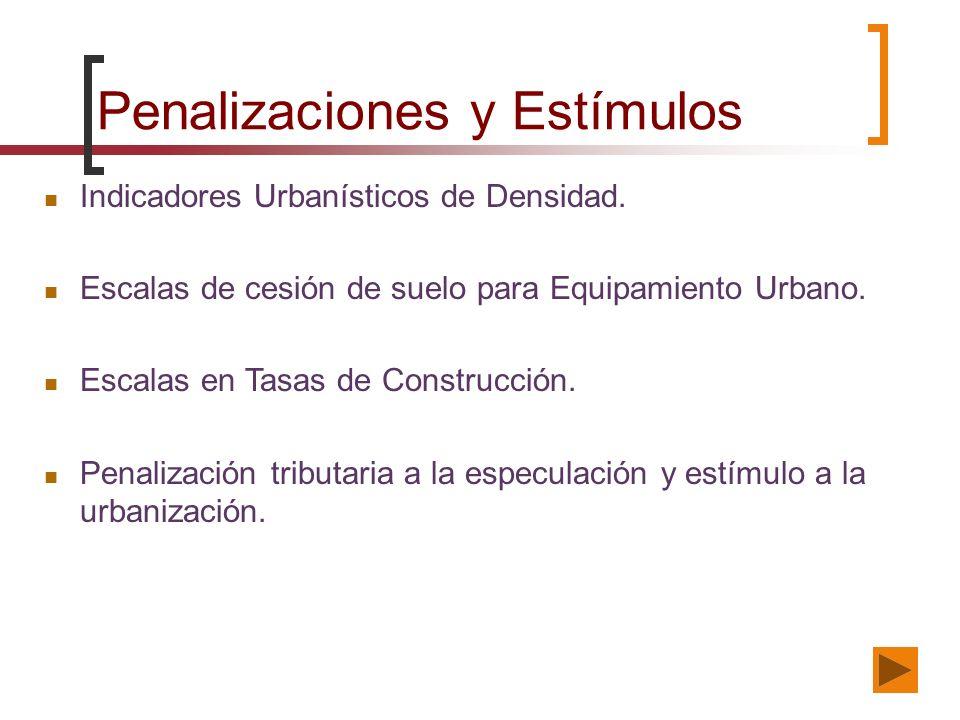 Penalizaciones y Estímulos Indicadores Urbanísticos de Densidad. Escalas de cesión de suelo para Equipamiento Urbano. Escalas en Tasas de Construcción