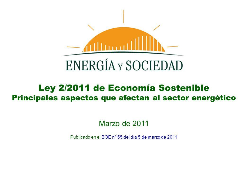 Ley 2/2011 de Economía Sostenible Principales aspectos que afectan al sector energético Marzo de 2011 Publicado en el BOE nº 55 del día 5 de marzo de 2011BOE nº 55 del día 5 de marzo de 2011