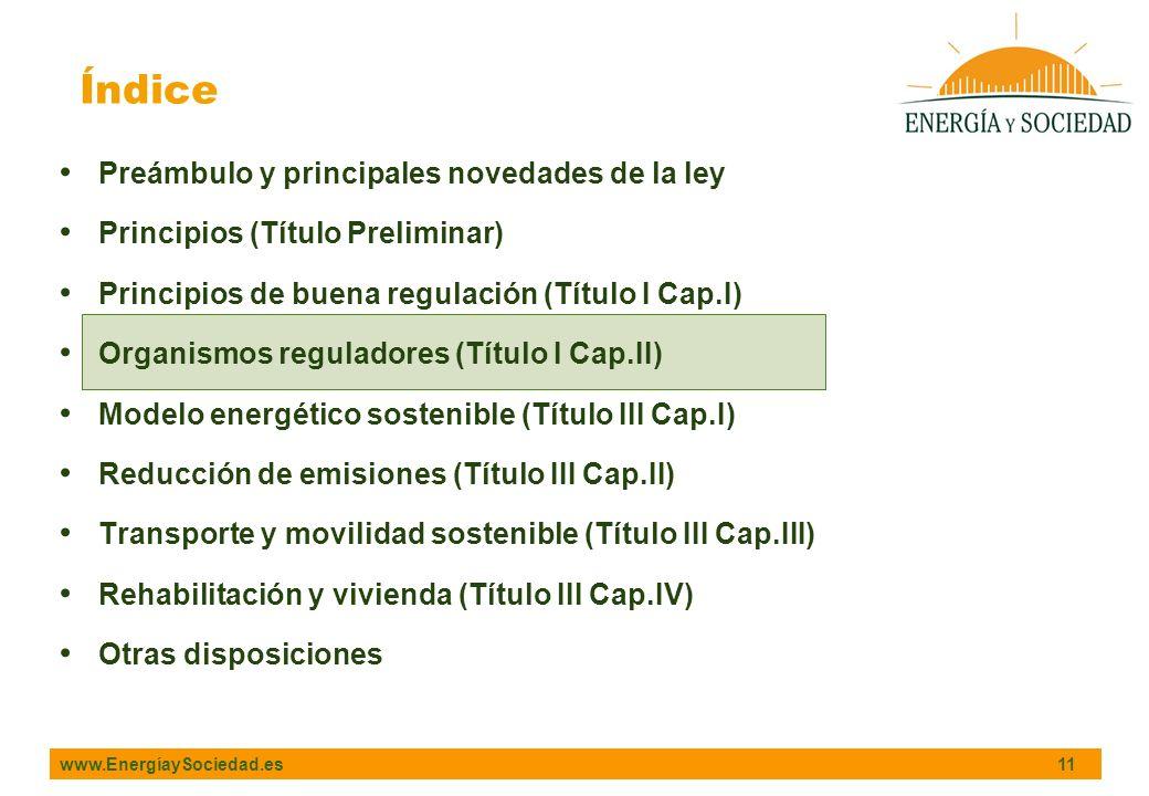 www.EnergíaySociedad.es 11 Índice Preámbulo y principales novedades de la ley Principios (Título Preliminar) Principios de buena regulación (Título I Cap.I) Organismos reguladores (Título I Cap.II) Modelo energético sostenible (Título III Cap.I) Reducción de emisiones (Título III Cap.II) Transporte y movilidad sostenible (Título III Cap.III) Rehabilitación y vivienda (Título III Cap.IV) Otras disposiciones