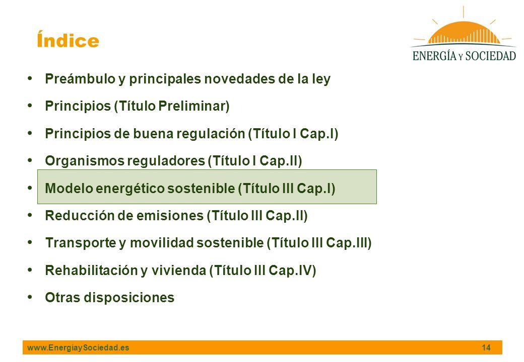 www.EnergíaySociedad.es 14 Índice Preámbulo y principales novedades de la ley Principios (Título Preliminar) Principios de buena regulación (Título I Cap.I) Organismos reguladores (Título I Cap.II) Modelo energético sostenible (Título III Cap.I) Reducción de emisiones (Título III Cap.II) Transporte y movilidad sostenible (Título III Cap.III) Rehabilitación y vivienda (Título III Cap.IV) Otras disposiciones
